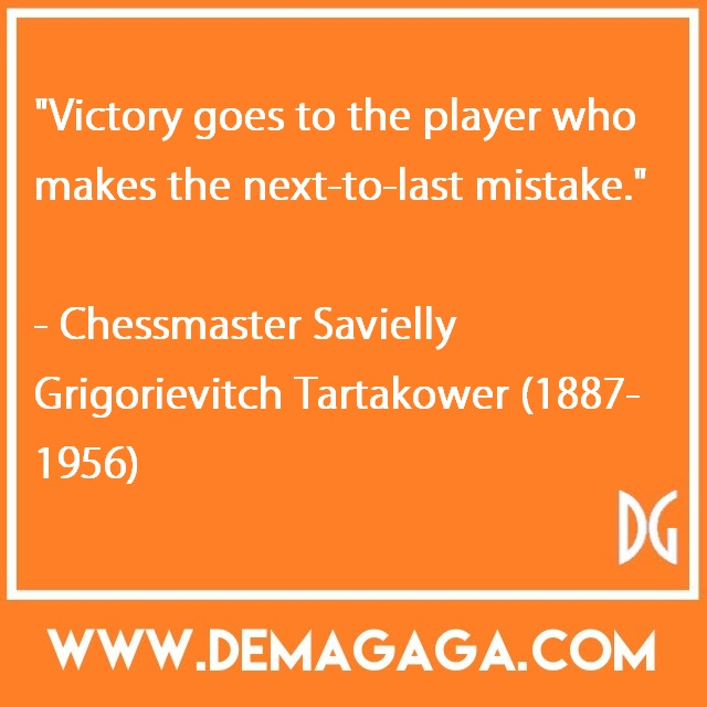 """Victory goes to the player who makes the next-to-last mistake.""- Chessmaster Savielly Grigorievitch Tartakower (1887-1956)"